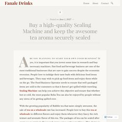 Buy a high-quality Sealing Machine and keep the awesome tea aroma securely sealed – Fanale Drinks