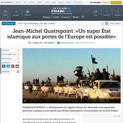 Jean-Michel Quatrepoint :«Un super État islamique aux portes de l'Europe est possible»