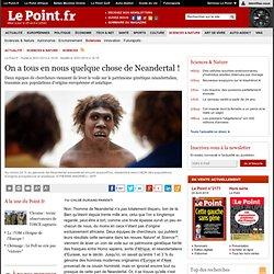 On a tous en nous quelque chose de Neandertal !