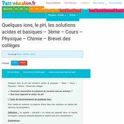 Quelques ions, le pH, les solutions acides et basiques – 3ème – Cours – Physique – Chimie - Brevet des collèges