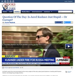 Question Of The Day: Is Jared Kushner Just Stupid