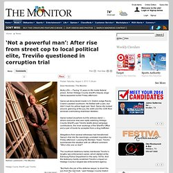 'Not a powerful man': After rise from street cop to local political elite, Treviño questioned in corruption trial - The Monitor: News