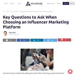 Key Questions To Ask When Choosing An Influencer Marketing Platform