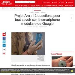 Projet Ara : 12 questions pour tout savoir sur le smartphone modulaire de Google