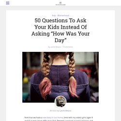 "50 Questions To Ask Your Kids Instead Of Asking ""How Was Your Day"""