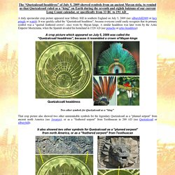 "The ""Quetzalcoatl headdress"" of July 5, 2009 showed symbols from an ancient Mayan stela, to remind us that Quetzalcoatl ruled as a ""king"" on Earth during the seventh and eighth baktuns of our current Long Count calendar, or specifically from 33 BC to 191"