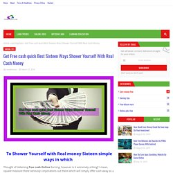 Get Free cash quick Best Sixteen Ways Shower Yourself With Real Cash Money