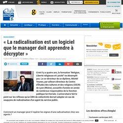 «La radicalisation est un logiciel que le manager doit apprendre à décrypter» - Club Prevention Securite