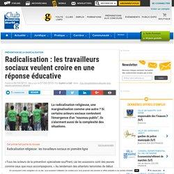 Radicalisation : les travailleurs sociaux veulent croire en une réponse éducative - Club Prevention Securite