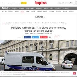 """Policiers radicalisés: """"A la place des terroristes, j'aurais fait péter l'Elysée"""""""