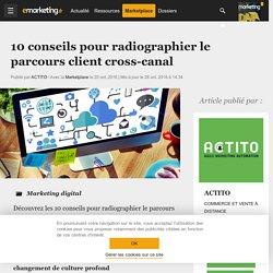 10 conseils pour radiographier le parcours client cross-canal - Marketing digital
