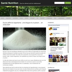 Sucre raffiné et aspartame : une drogue et un poison... en vente libre