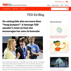 "On raising kids who are more than ""hoop jumpers"": A teenage TED speaker's mom on how she encourages her sons to innovate"