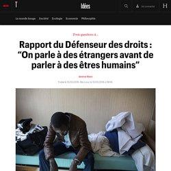"""Rapport du Défenseur des droits : """"On parle à des étrangers avant de parler à des êtres humains"""" - Idées"""