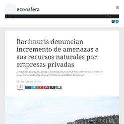 Rarámuris denuncian incremento de amenazas a sus recursos naturales por empresas privadas