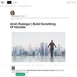 Build Something Of Valuable – Ariah Rastegar CEO of Rastegar Capital – Medium