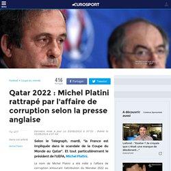 Qatar 2022 : Michel Platini rattrapé par l'affaire de corruption selon la presse anglaise - Coupe du monde 2022
