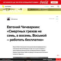 """Евгений Чичваркин: «Смертных грехов не семь, а восемь. Восьмой – работать бесплатно» — Платформа — """"Re:Invent"""""""