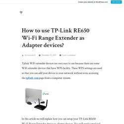 How to use TP-Link RE650 Wi-Fi Range Extender as Adapter devices? – tp