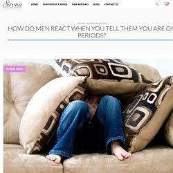 How do men react when you tell them you are on periods? - Sirona India