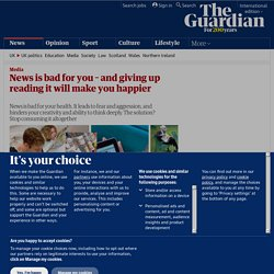 News is bad for you – and giving up reading it will make you happier