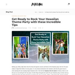 Get Ready to Rock Your Hawaiian Theme Party with these Incredible Tips