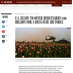 U.S. Ready to Offer Mercenaries $10 Billion for a Drug-War Air Force