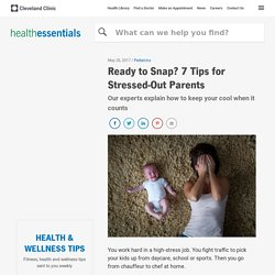 Cleveland Clinic: Ready to Snap? 7 Tips for Stressed-Out Parents