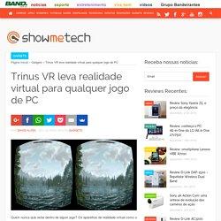 Trinus VR leva realidade virtual para qualquer jogo de PC - Showmetech