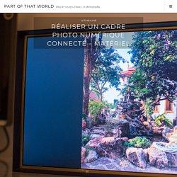 Réaliser un cadre photo numérique connecté - Matériel - Part of that World