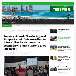 Cuenta publica de Fiscalía Regional Tarapacá; el año 2016 se realizaron 7.590 audiencias de control de detención y se formalizaron a 6.109 imputados, – Tarapaca Online