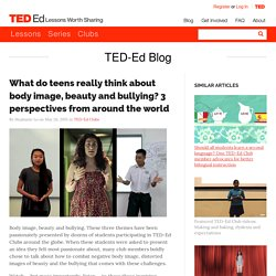 What do teens really think about body image, beauty and bullying? 3 perspectives from around the world
