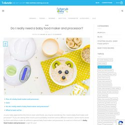 Do I really need a baby food maker and processor? - Cherub Baby
