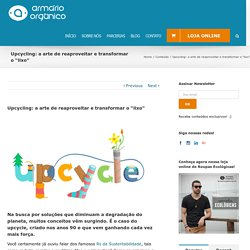 """Upcycling: a arte de reaproveitar e transformar o """"lixo"""" - Armário Orgânico"""