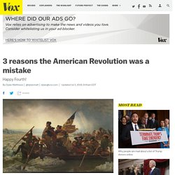 3 reasons the American Revolution was a mistake