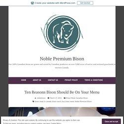Ten Reasons Bison Should Be On Your Menu – Noble Premium Bison