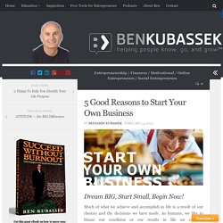 5 Good Reasons to Start Your Own Business - Ben Kubassek's Blog