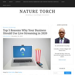 Top 5 Reasons Why Your Business Should Use Live Streaming in 2020 - Nature Torch