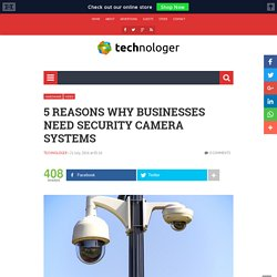 5 Reasons Why Businesses need Security Camera Systems