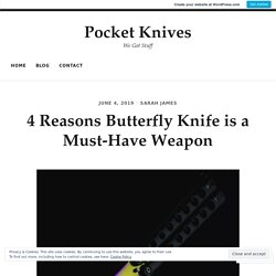 4 Reasons Butterfly Knife is a Must-Have Weapon – Pocket Knives