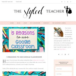 5 Reasons to use Google Classroom - The Styled Teacher - by Cate