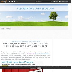 TOP 2 MAJOR REASONS TO APPLY FOR FHA LOANS IF YOU HAVE LOW CREDIT SCORE