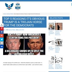 Top 5 reasons it's obvious Trump is a trojan horse for the Democrats