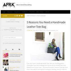 5 Reasons You Need a Handmade Leather Tote Bag - AFRK LIFE