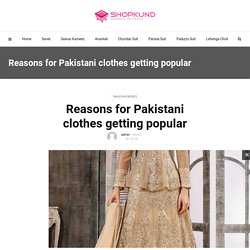 Reasons for Pakistani clothes getting popular – Shopkund Fashion Blog