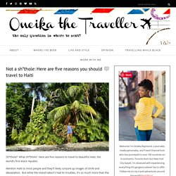 Not a sh*thole: Here are five reasons you should travel to Haiti - Oneika the Traveller
