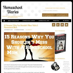 15 Reasons Why You Shouldn't Mess With A Homeschool Mom