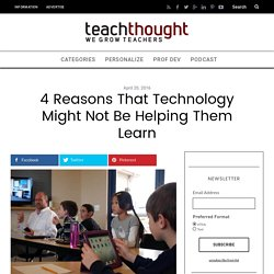 4 Reasons That Technology Might Not Be Helping Them Learn -