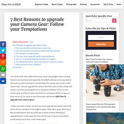 7 Best Reasons to upgrade your Camera Gear: Follow your Temptations