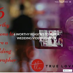 6 Worthy Reasons to Hire a Wedding Videographer